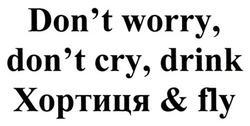 dont worry dont cry drink хортиця fly; don't worry, don't cry, drink хортиця&fly