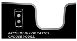 choose yours; premium mix of tastes